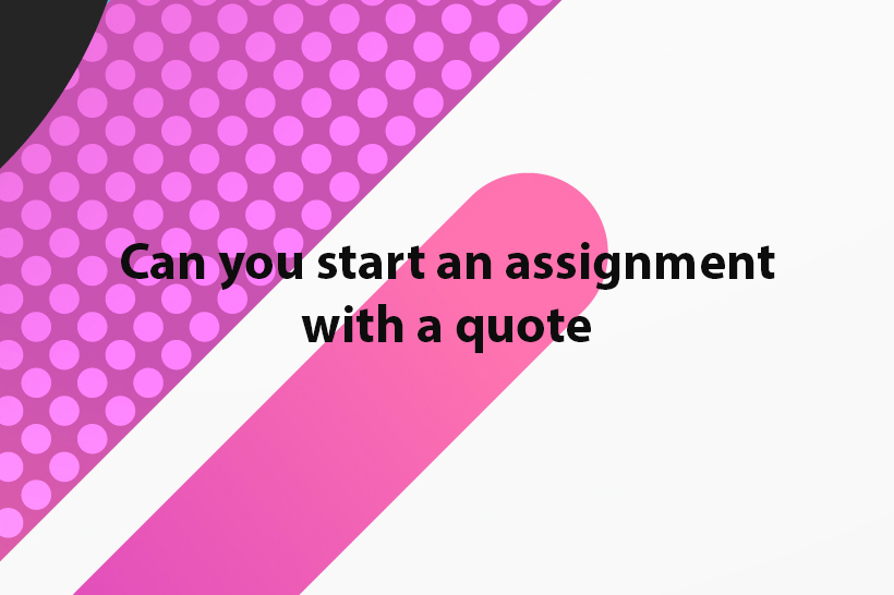 can you start an assignment with a quote