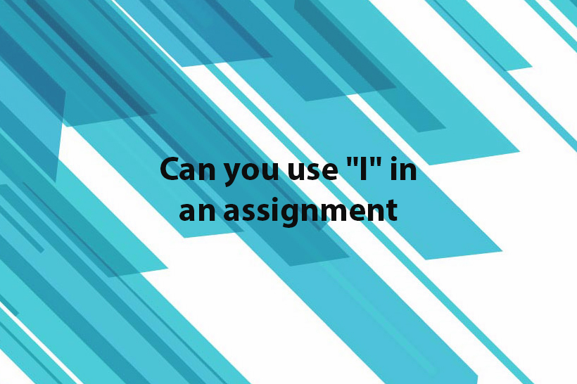 "can you use ""I"" in an assignment"